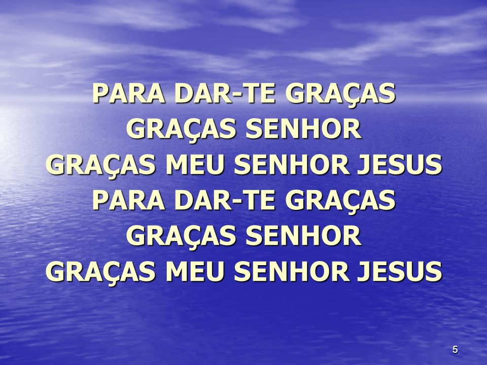 5 PARA DAR-TE GRAÇAS GRAÇAS SENHOR GRAÇAS MEU SENHOR JESUS PARA DAR-TE GRAÇAS GRAÇAS SENHOR GRAÇAS MEU SENHOR JESUS