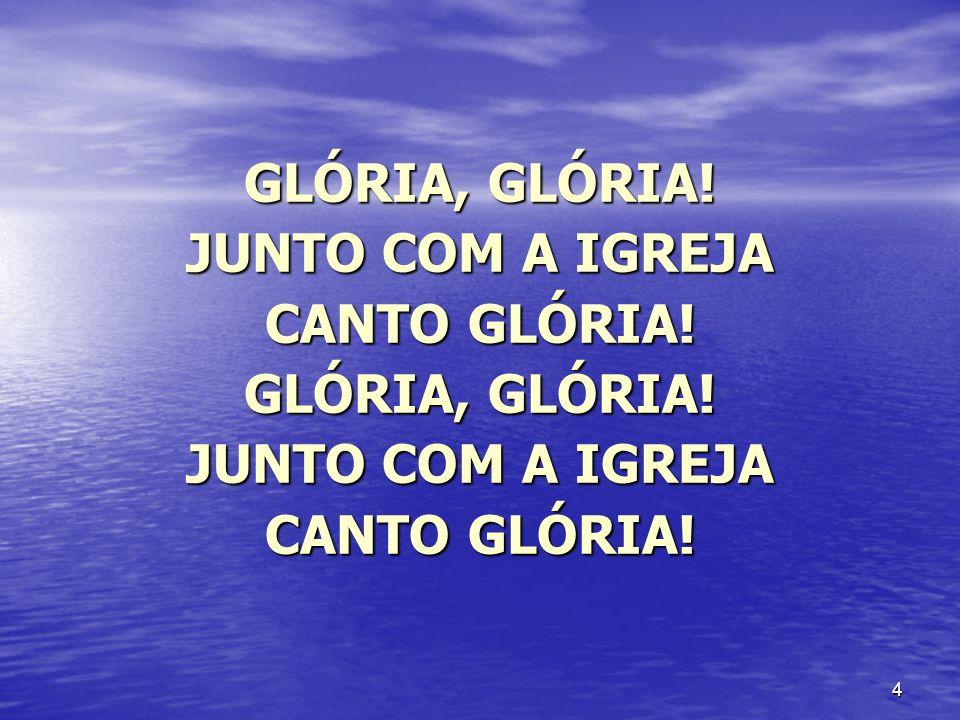 4 GLÓRIA, GLÓRIA! JUNTO COM A IGREJA CANTO GLÓRIA! GLÓRIA, GLÓRIA! JUNTO COM A IGREJA CANTO GLÓRIA!