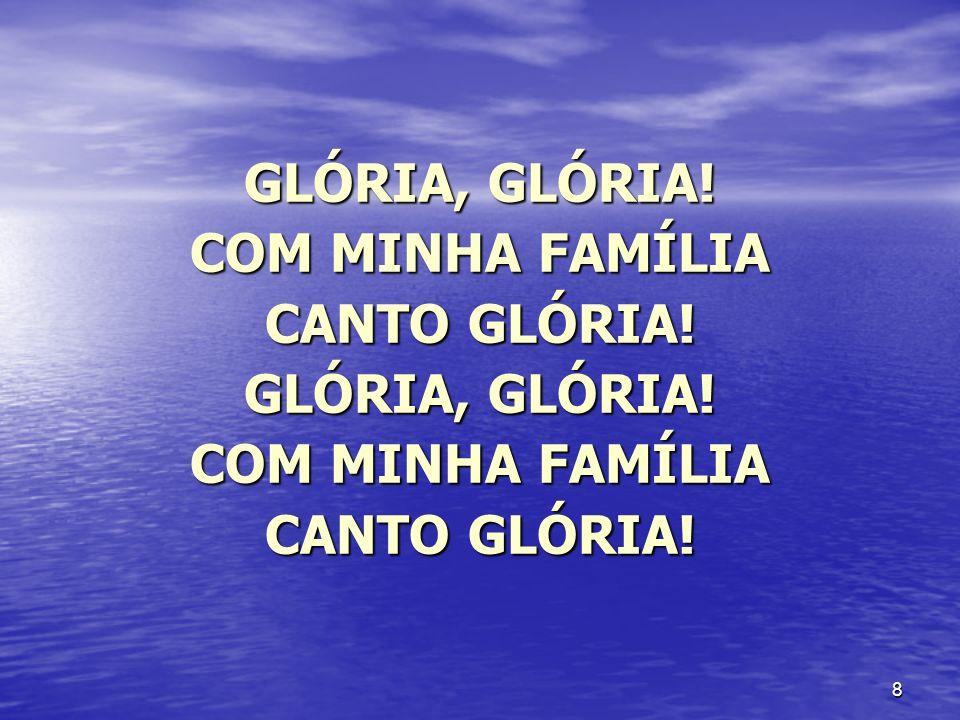 8 GLÓRIA, GLÓRIA! COM MINHA FAMÍLIA CANTO GLÓRIA! GLÓRIA, GLÓRIA! COM MINHA FAMÍLIA CANTO GLÓRIA!