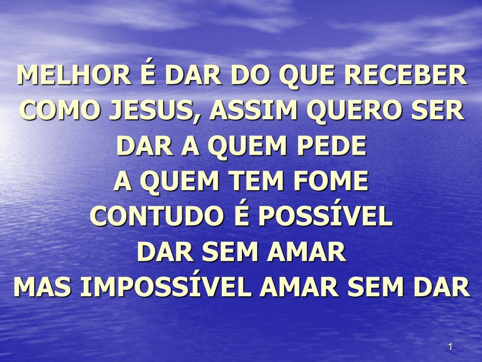 1 MELHOR É DAR DO QUE RECEBER COMO JESUS, ASSIM QUERO SER DAR A QUEM PEDE A QUEM TEM FOME CONTUDO É POSSÍVEL DAR SEM AMAR MAS IMPOSSÍVEL AMAR SEM DAR