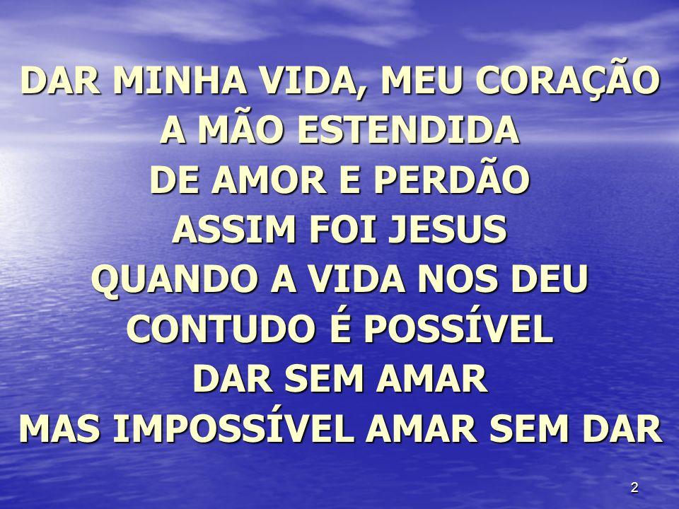 2 DAR MINHA VIDA, MEU CORAÇÃO A MÃO ESTENDIDA DE AMOR E PERDÃO ASSIM FOI JESUS QUANDO A VIDA NOS DEU CONTUDO É POSSÍVEL DAR SEM AMAR MAS IMPOSSÍVEL AM