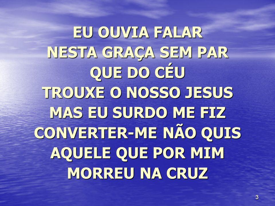3 EU OUVIA FALAR NESTA GRAÇA SEM PAR QUE DO CÉU TROUXE O NOSSO JESUS MAS EU SURDO ME FIZ CONVERTER-ME NÃO QUIS AQUELE QUE POR MIM MORREU NA CRUZ