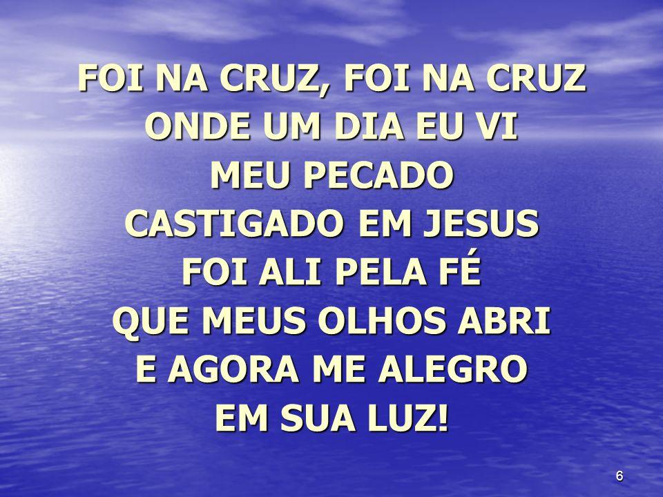 6 FOI NA CRUZ, FOI NA CRUZ ONDE UM DIA EU VI MEU PECADO CASTIGADO EM JESUS FOI ALI PELA FÉ QUE MEUS OLHOS ABRI E AGORA ME ALEGRO EM SUA LUZ!
