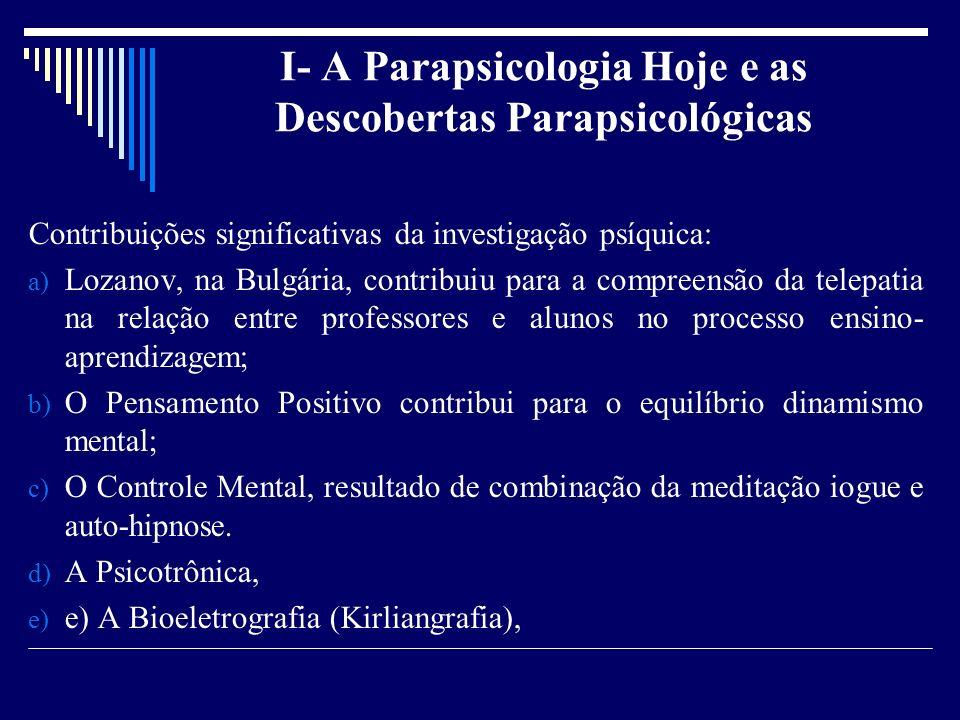 I- A Parapsicologia Hoje e as Descobertas Parapsicológicas Contribuições significativas da investigação psíquica: a) Lozanov, na Bulgária, contribuiu para a compreensão da telepatia na relação entre professores e alunos no processo ensino- aprendizagem; b) O Pensamento Positivo contribui para o equilíbrio dinamismo mental; c) O Controle Mental, resultado de combinação da meditação iogue e auto-hipnose.