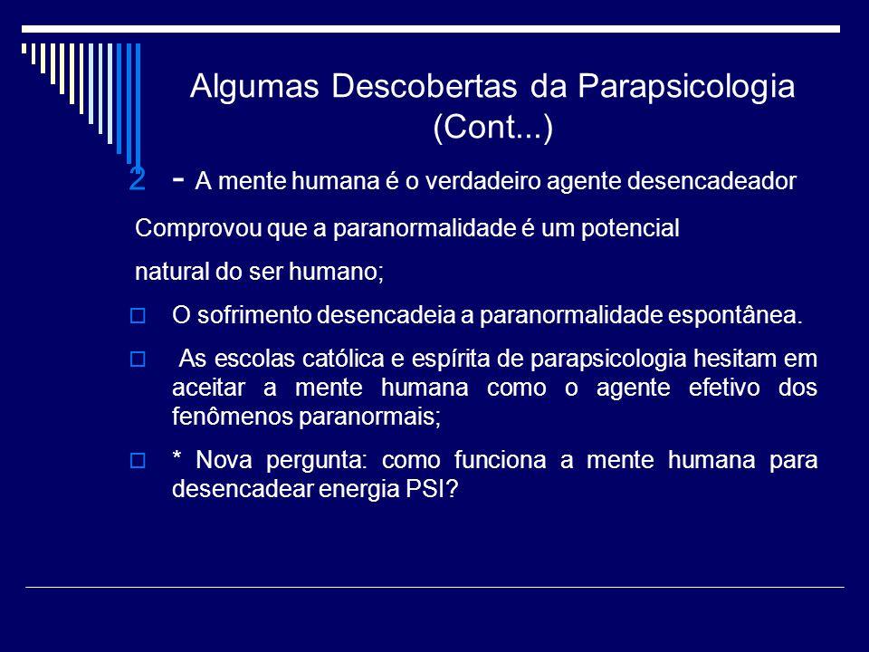 Algumas Descobertas da Parapsicologia (Cont...) 2 - A mente humana é o verdadeiro agente desencadeador Comprovou que a paranormalidade é um potencial natural do ser humano; O sofrimento desencadeia a paranormalidade espontânea.
