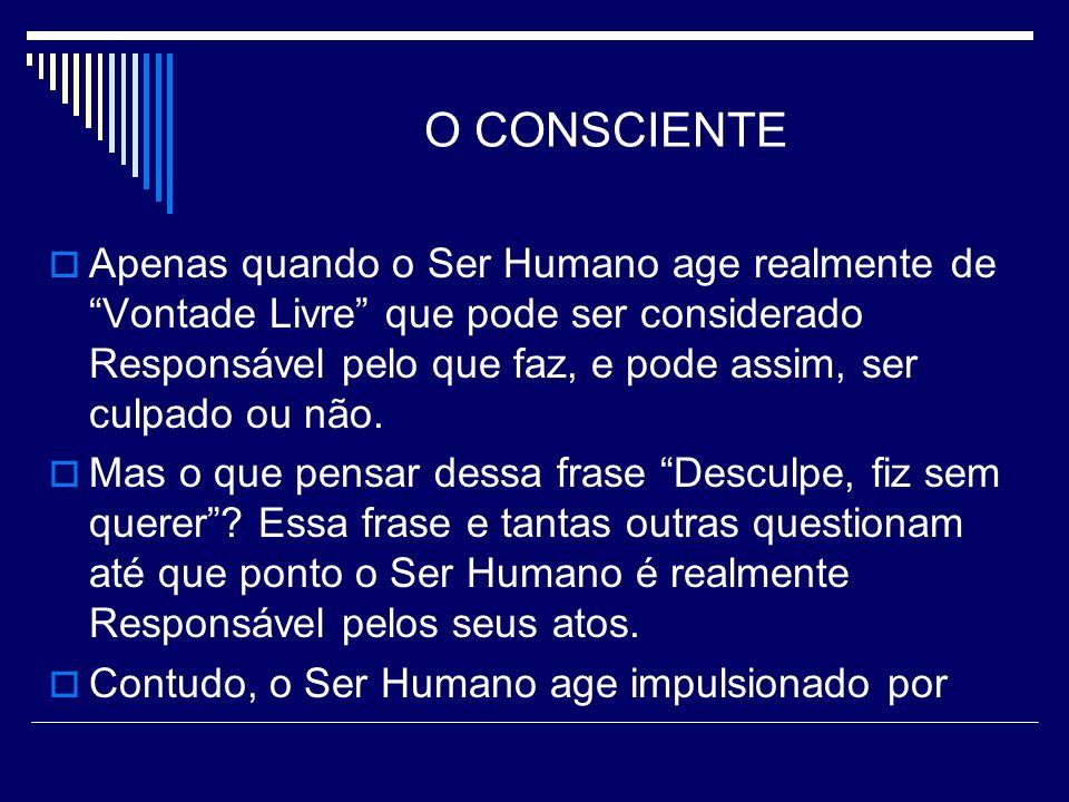 O CONSCIENTE Apenas quando o Ser Humano age realmente de Vontade Livre que pode ser considerado Responsável pelo que faz, e pode assim, ser culpado ou não.
