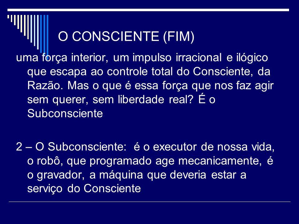 O CONSCIENTE (FIM) uma força interior, um impulso irracional e ilógico que escapa ao controle total do Consciente, da Razão.