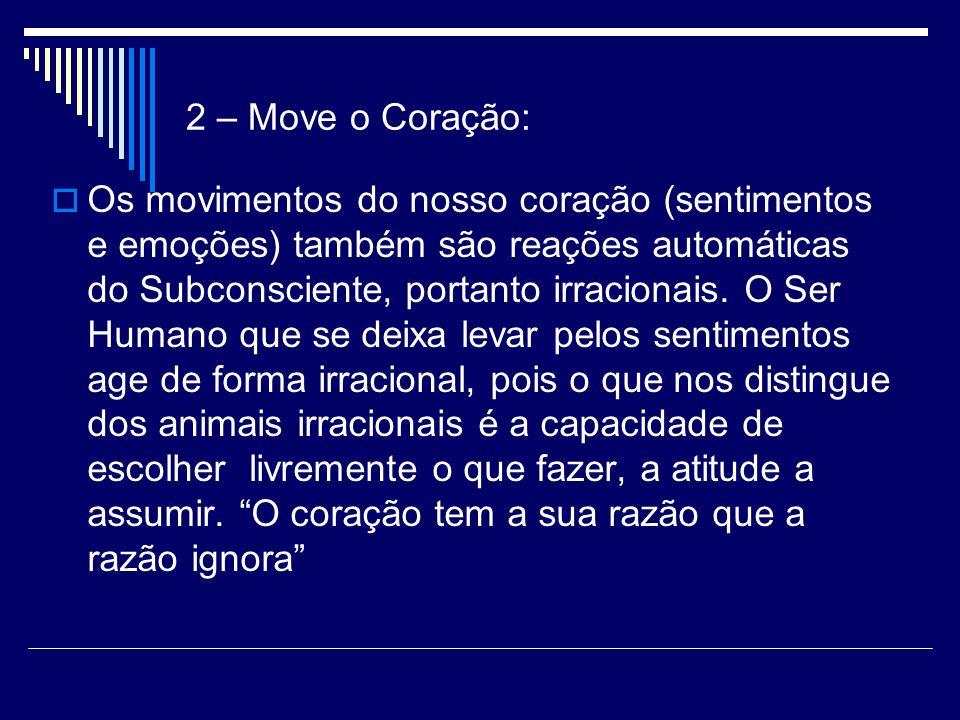 2 – Move o Coração: Os movimentos do nosso coração (sentimentos e emoções) também são reações automáticas do Subconsciente, portanto irracionais.