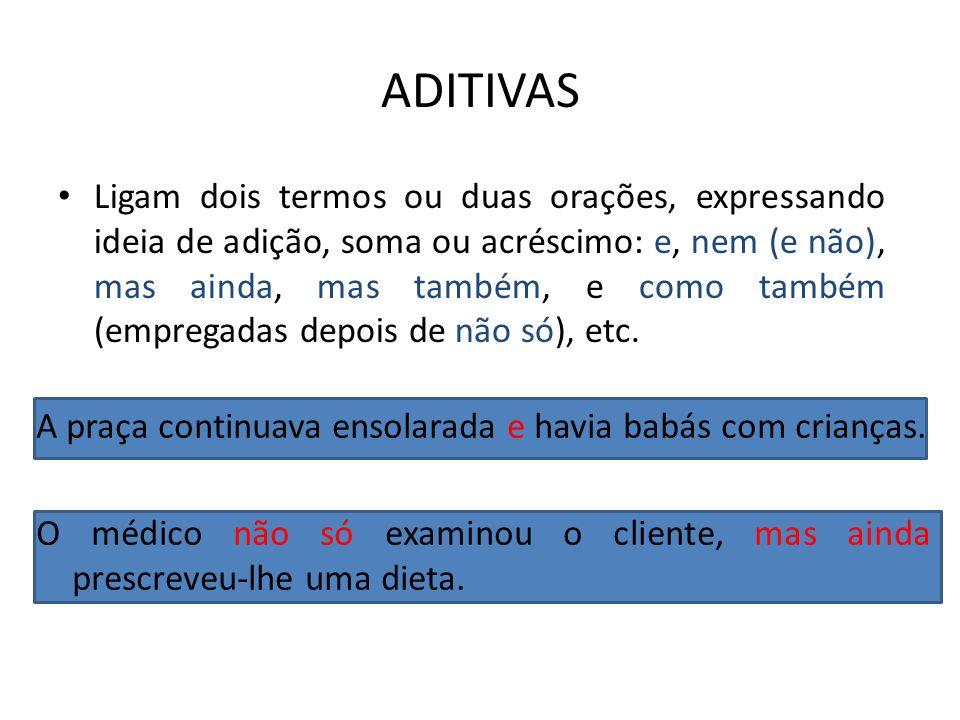 ADITIVAS Ligam dois termos ou duas orações, expressando ideia de adição, soma ou acréscimo: e, nem (e não), mas ainda, mas também, e como também (empr