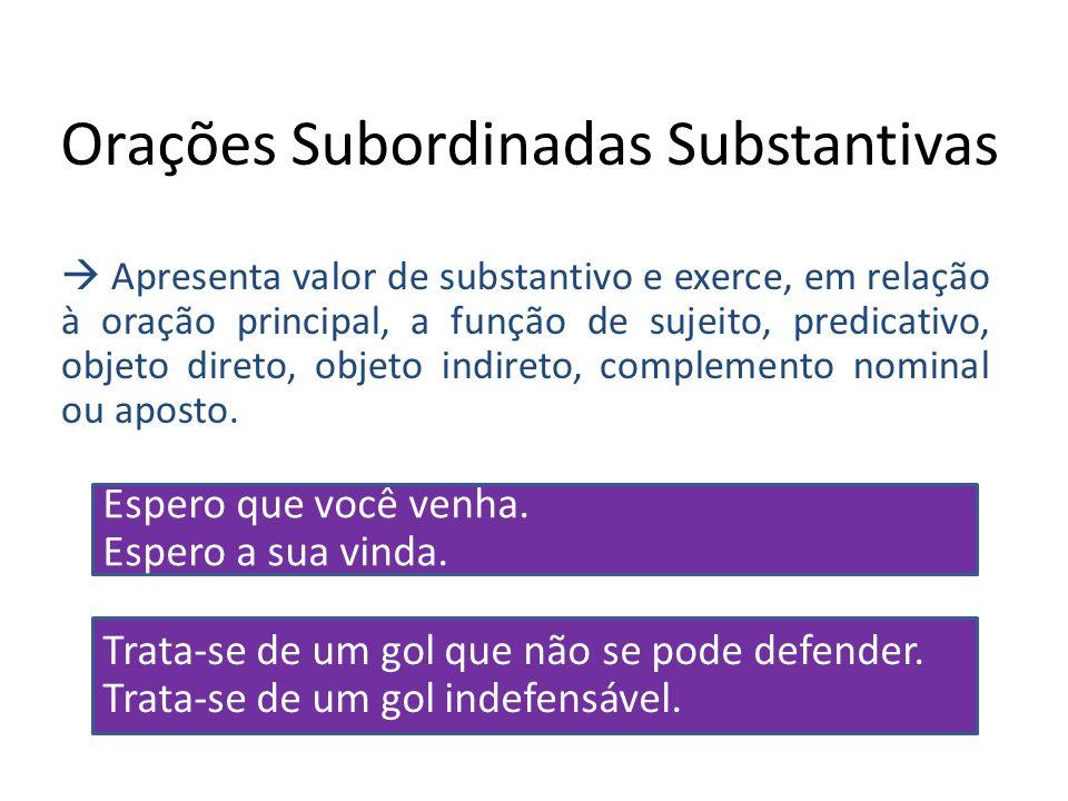 Orações Subordinadas Substantivas Apresenta valor de substantivo e exerce, em relação à oração principal, a função de sujeito, predicativo, objeto dir
