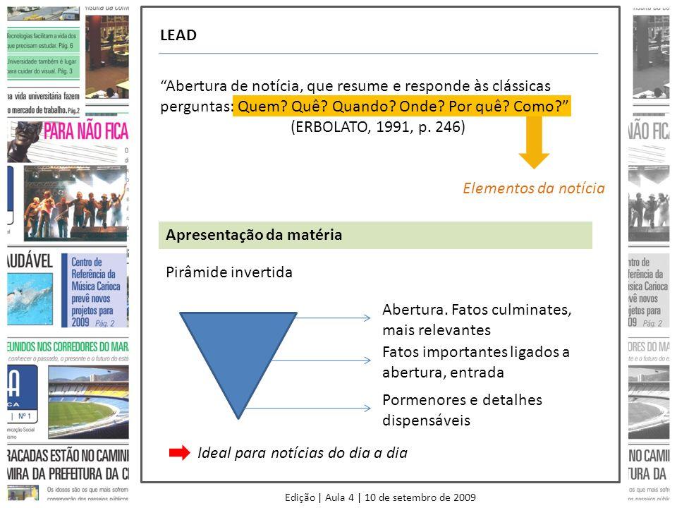Edição | Aula 4 | 10 de setembro de 2009 LEAD Abertura de notícia, que resume e responde às clássicas perguntas: Quem? Quê? Quando? Onde? Por quê? Com