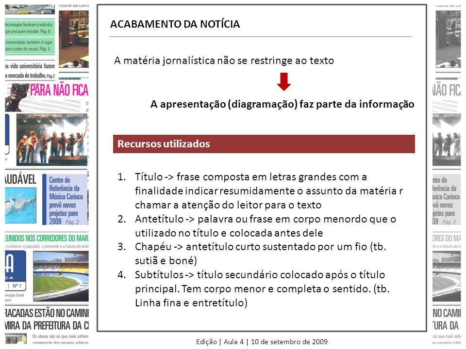 Edição | Aula 4 | 10 de setembro de 2009 ACABAMENTO DA NOTÍCIA A matéria jornalística não se restringe ao texto A apresentação (diagramação) faz parte