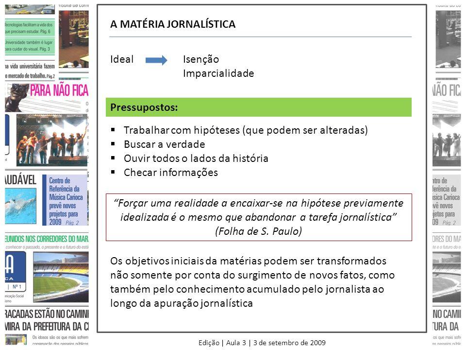 Edição | Aula 3 | 3 de setembro de 2009 A MATÉRIA JORNALÍSTICA IdealIsenção Imparcialidade Trabalhar com hipóteses (que podem ser alteradas) Buscar a