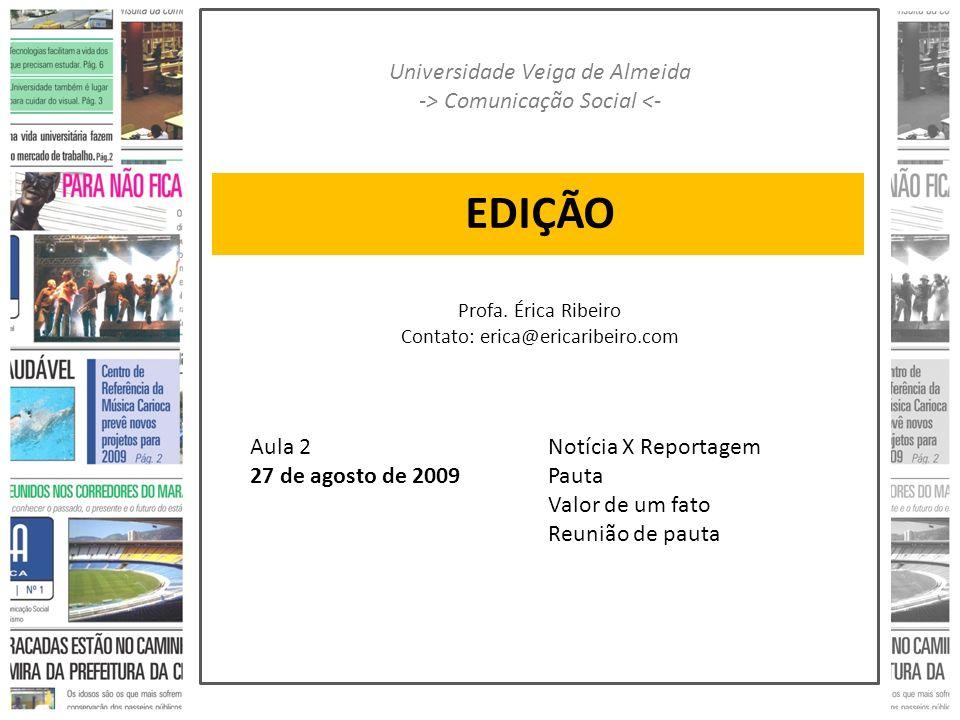 EDIÇÃO Universidade Veiga de Almeida -> Comunicação Social <- Profa. Érica Ribeiro Contato: erica@ericaribeiro.com Aula 2 27 de agosto de 2009 Notícia