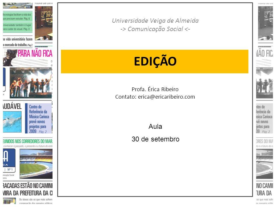 EDIÇÃO Universidade Veiga de Almeida -> Comunicação Social <- Profa. Érica Ribeiro Contato: erica@ericaribeiro.com Aula 30 de setembro