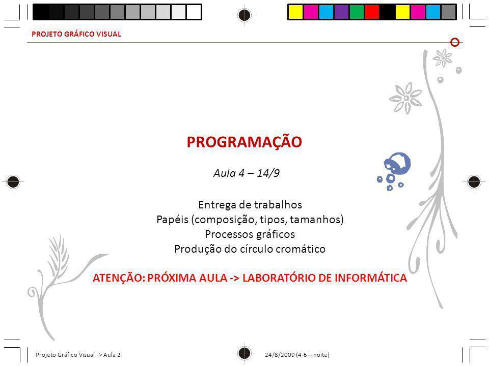 PROJETO GRÁFICO VISUAL Projeto Gráfico Visual -> Aula 2 24/8/2009 (4-6 – noite) PROGRAMAÇÃO Aula 4 – 14/9 Entrega de trabalhos Papéis (composição, tip