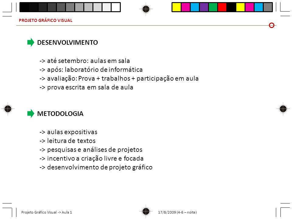 PROJETO GRÁFICO VISUAL Projeto Gráfico Visual -> Aula 1 17/8/2009 (4-6 – noite) PROGRAMA DE AULAS (previsão) 17/8Apresentação 24/8Conceitos Desenvolvimento histórico Estilos artísticos 31/8Teoria da Gestalt Cores e funcionalidades Exercício em sala* e trabalho para casa 7/9Feriado - Independência 14/9Apresentação dos trabalhos Processos gráficos Papéis (composição, tipos, tamanhos)