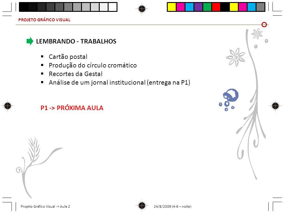 PROJETO GRÁFICO VISUAL Projeto Gráfico Visual -> Aula 2 24/8/2009 (4-6 – noite) LEMBRANDO - TRABALHOS Cartão postal Produção do círculo cromático Recortes da Gestal Análise de um jornal institucional (entrega na P1) P1 -> PRÓXIMA AULA