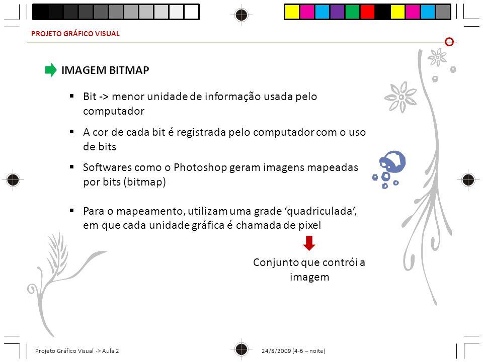 PROJETO GRÁFICO VISUAL Projeto Gráfico Visual -> Aula 2 24/8/2009 (4-6 – noite) IMAGEM BITMAP Bit -> menor unidade de informação usada pelo computador A cor de cada bit é registrada pelo computador com o uso de bits Softwares como o Photoshop geram imagens mapeadas por bits (bitmap) Para o mapeamento, utilizam uma grade quadriculada, em que cada unidade gráfica é chamada de pixel Conjunto que contrói a imagem