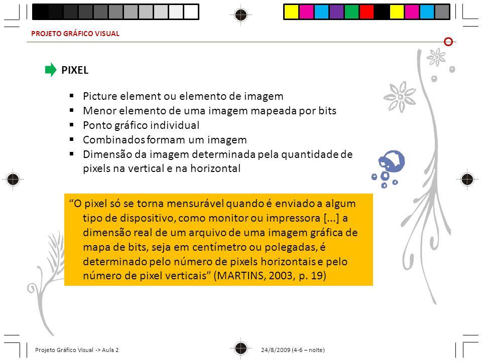 PROJETO GRÁFICO VISUAL Projeto Gráfico Visual -> Aula 2 24/8/2009 (4-6 – noite) PIXEL Picture element ou elemento de imagem Menor elemento de uma imagem mapeada por bits Ponto gráfico individual Combinados formam um imagem Dimensão da imagem determinada pela quantidade de pixels na vertical e na horizontal O pixel só se torna mensurável quando é enviado a algum tipo de dispositivo, como monitor ou impressora [...] a dimensão real de um arquivo de uma imagem gráfica de mapa de bits, seja em centímetro ou polegadas, é determinado pelo número de pixels horizontais e pelo número de pixel verticais (MARTINS, 2003, p.