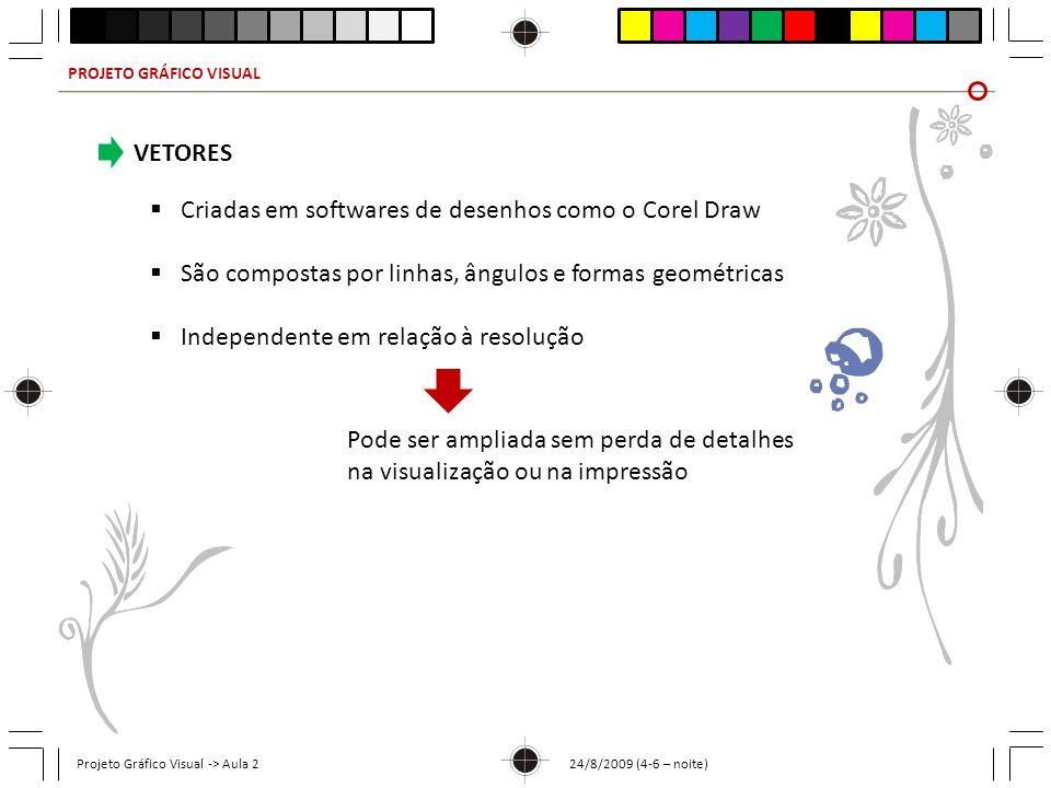 PROJETO GRÁFICO VISUAL Projeto Gráfico Visual -> Aula 2 24/8/2009 (4-6 – noite) VETORES Criadas em softwares de desenhos como o Corel Draw São compost