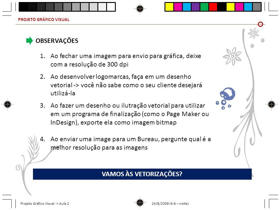 PROJETO GRÁFICO VISUAL Projeto Gráfico Visual -> Aula 2 24/8/2009 (4-6 – noite) OBSERVAÇÕES 1.Ao fechar uma imagem para envio para gráfica, deixe com