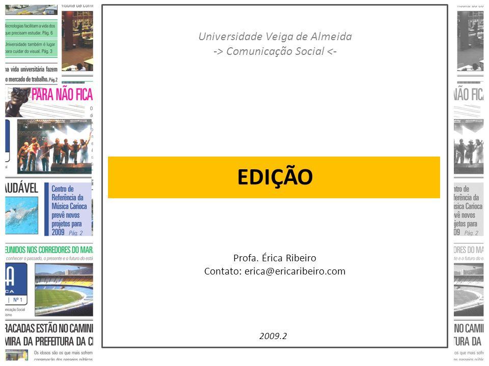 EDIÇÃO Universidade Veiga de Almeida -> Comunicação Social <- Profa. Érica Ribeiro Contato: erica@ericaribeiro.com 2009.2