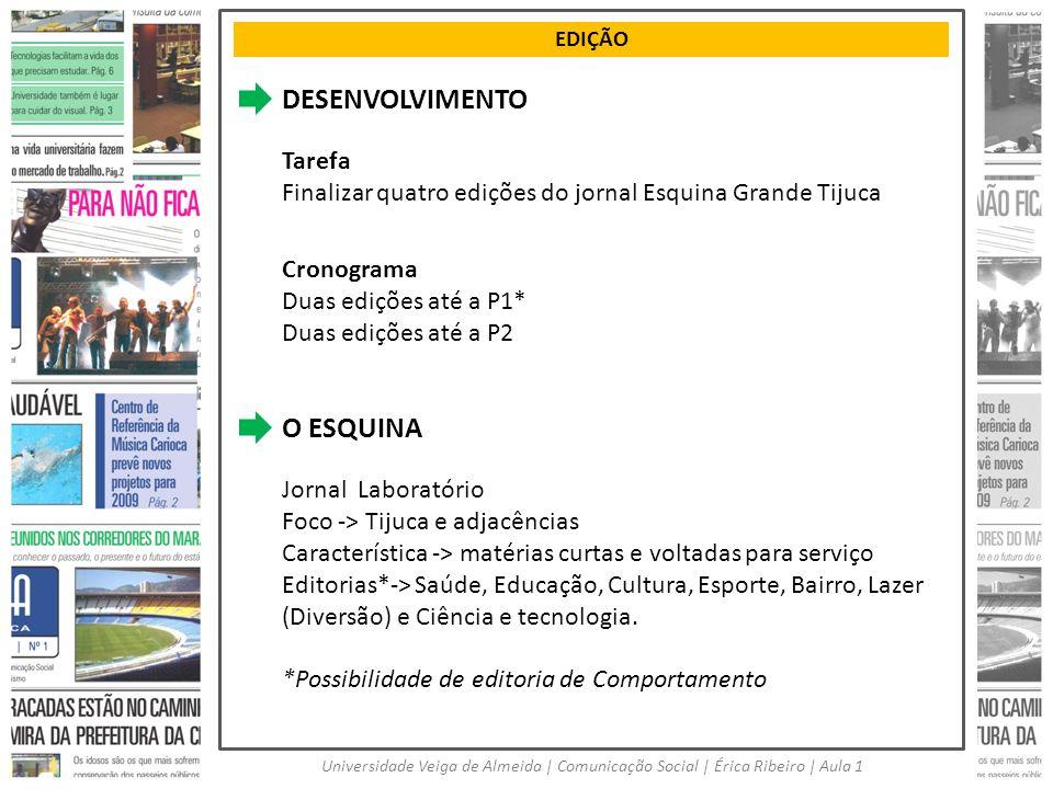 EDIÇÃO Universidade Veiga de Almeida   Comunicação Social   Érica Ribeiro   Aula 1 DESENVOLVIMENTO Tarefa Finalizar quatro edições do jornal Esquina G