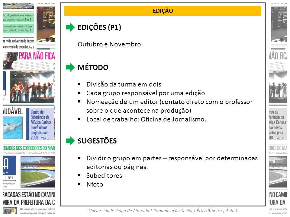 EDIÇÃO Universidade Veiga de Almeida | Comunicação Social | Érica Ribeiro | Aula 1 EDIÇÕES (P1) Outubro e Novembro MÉTODO Divisão da turma em dois Cad