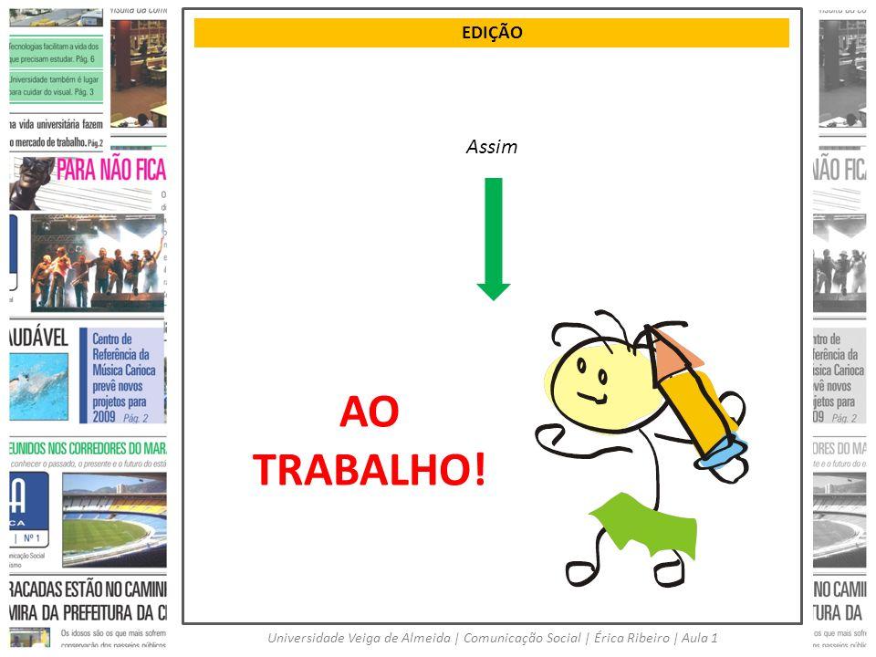 EDIÇÃO Universidade Veiga de Almeida   Comunicação Social   Érica Ribeiro   Aula 1 AO TRABALHO! Assim