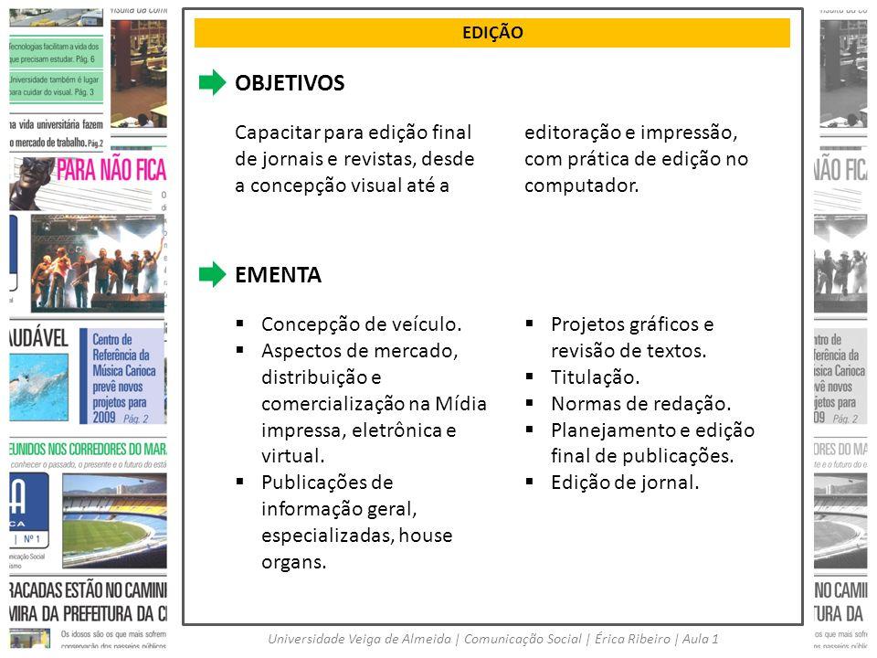 EDIÇÃO Universidade Veiga de Almeida | Comunicação Social | Érica Ribeiro | Aula 1 OBJETIVOS Capacitar para edição final de jornais e revistas, desde