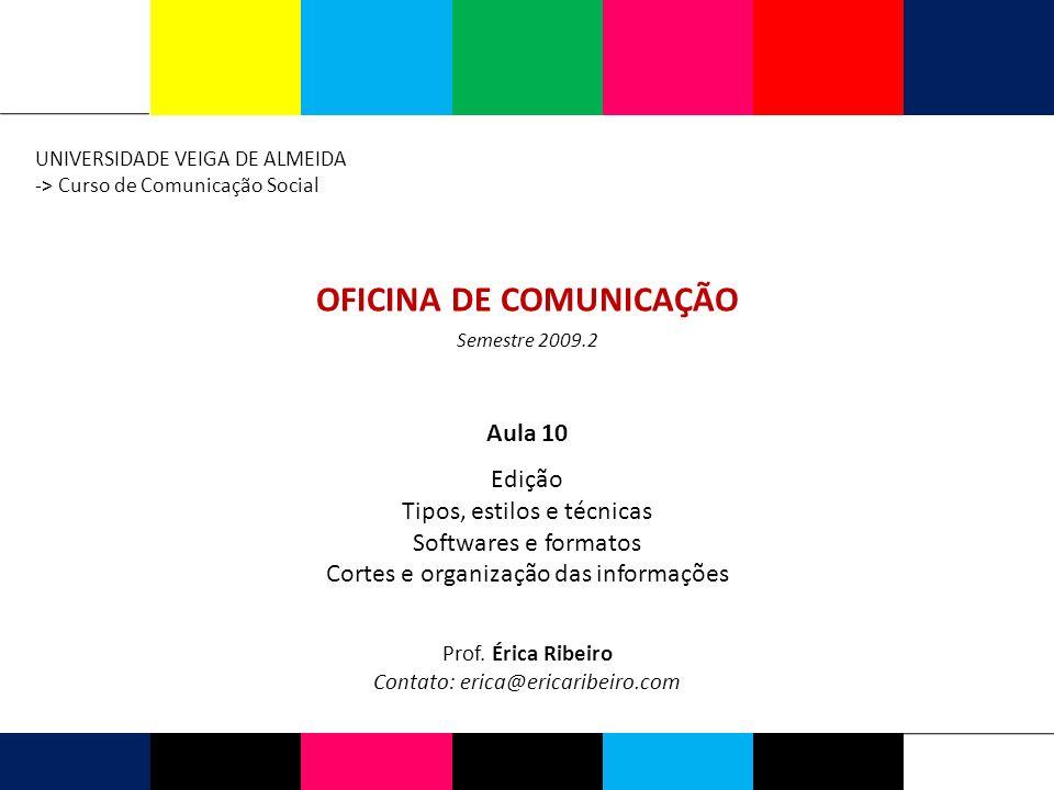 OFICINA DE COMUNICAÇÃO UNIVERSIDADE VEIGA DE ALMEIDA -> Curso de Comunicação Social Prof. Érica Ribeiro Contato: erica@ericaribeiro.com Semestre 2009.