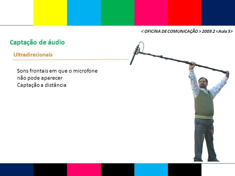 Captação de áudio 2009.2 Ultradirecionais Sons frontais em que o microfone não pode aparecer Captação a distância