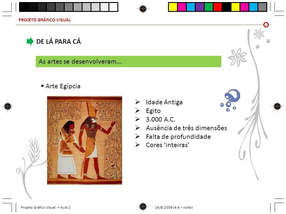 PROJETO GRÁFICO VISUAL Projeto Gráfico Visual -> Aula 2 24/8/2009 (4-6 – noite) DE LÁ PARA CÁ As artes se desenvolveram... Arte Egípcia Idade Antiga E