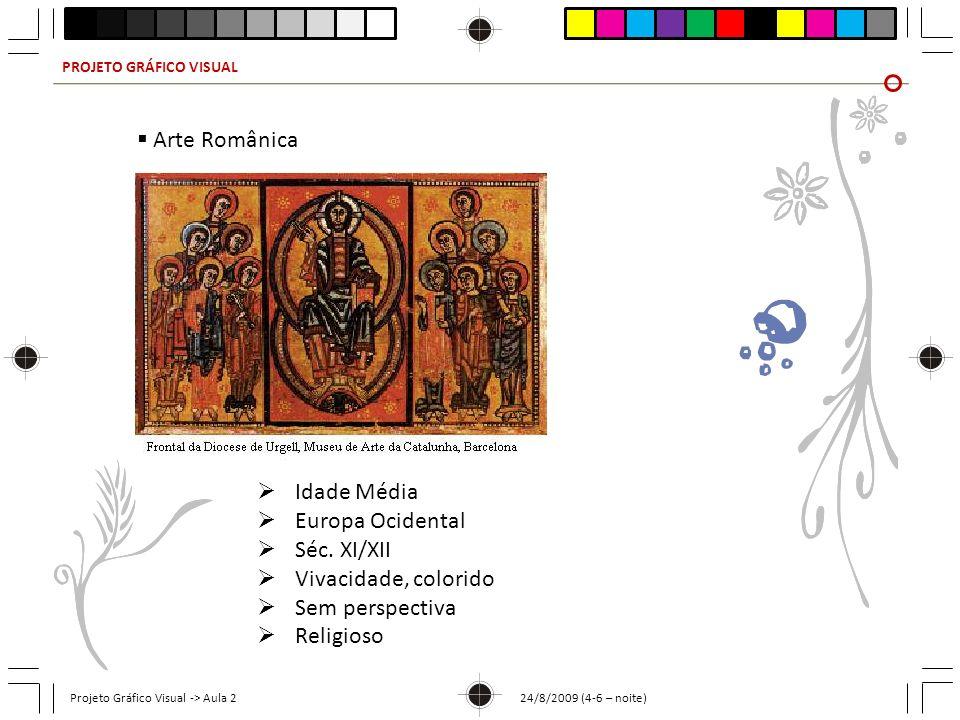 PROJETO GRÁFICO VISUAL Projeto Gráfico Visual -> Aula 2 24/8/2009 (4-6 – noite) Arte Românica Idade Média Europa Ocidental Séc. XI/XII Vivacidade, col