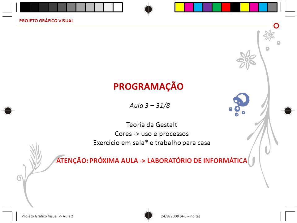 PROJETO GRÁFICO VISUAL Projeto Gráfico Visual -> Aula 2 24/8/2009 (4-6 – noite) PROGRAMAÇÃO Aula 3 – 31/8 Teoria da Gestalt Cores -> uso e processos E
