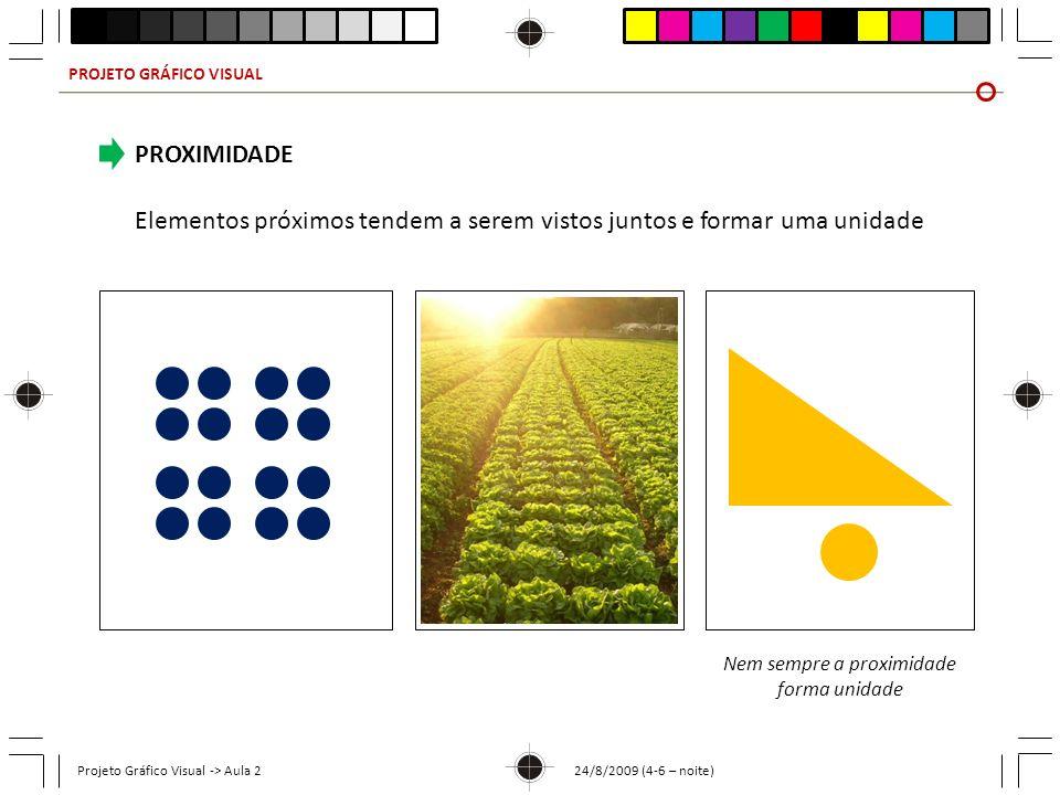 PROJETO GRÁFICO VISUAL Projeto Gráfico Visual -> Aula 2 24/8/2009 (4-6 – noite) PROXIMIDADE Elementos próximos tendem a serem vistos juntos e formar u