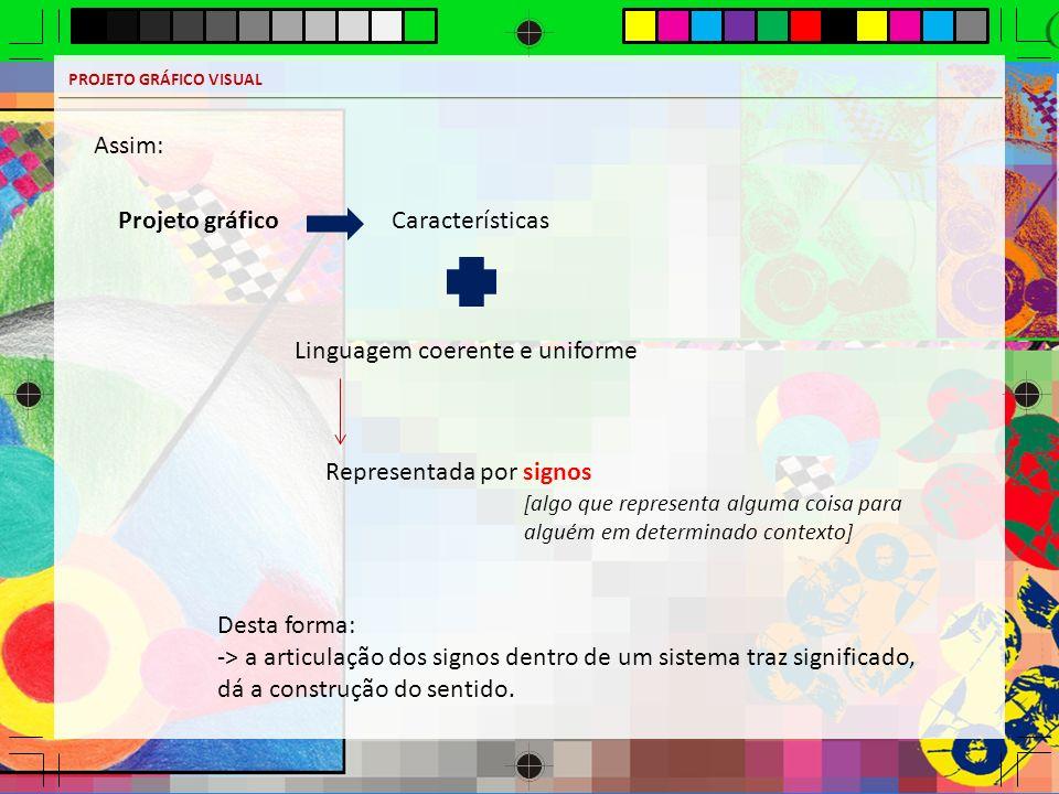 PROJETO GRÁFICO VISUAL Assim: Projeto gráficoCaracterísticas Linguagem coerente e uniforme Representada por signos [algo que representa alguma coisa p