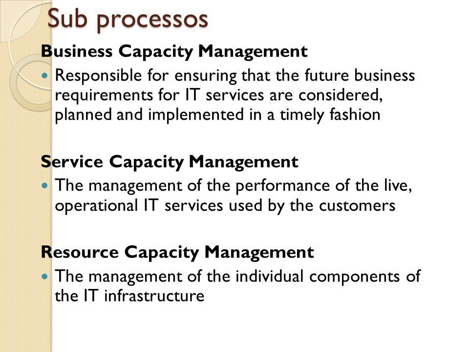 Sub processos Business Capacity Management Responsible for ensuring that the future business requirements for IT services are considered, planned and