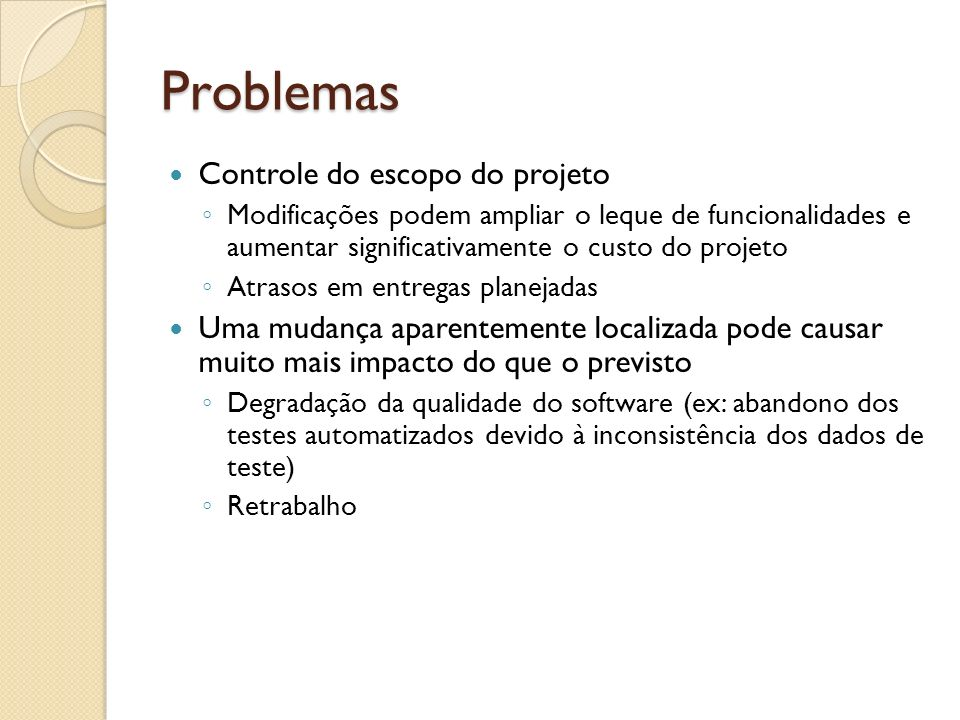 Problemas Controle do escopo do projeto Modificações podem ampliar o leque de funcionalidades e aumentar significativamente o custo do projeto Atrasos