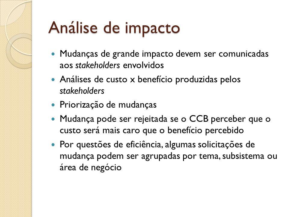Análise de impacto Mudanças de grande impacto devem ser comunicadas aos stakeholders envolvidos Análises de custo x benefício produzidas pelos stakeho