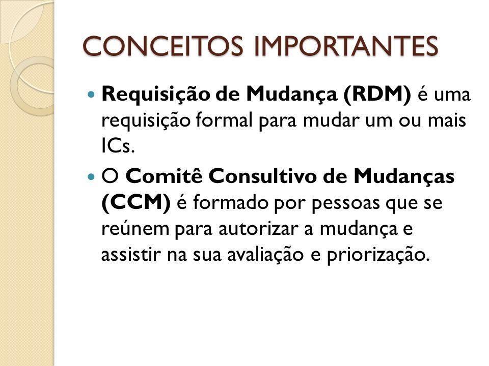 CONCEITOS IMPORTANTES Requisição de Mudança (RDM) é uma requisição formal para mudar um ou mais ICs. O Comitê Consultivo de Mudanças (CCM) é formado p