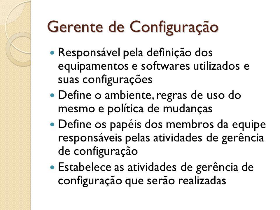 Gerente de Configuração Responsável pela definição dos equipamentos e softwares utilizados e suas configurações Define o ambiente, regras de uso do me