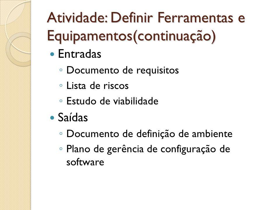 Atividade: Definir Ferramentas e Equipamentos(continuação) Entradas Documento de requisitos Lista de riscos Estudo de viabilidade Saídas Documento de