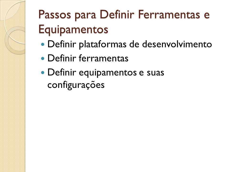 Passos para Definir Ferramentas e Equipamentos Definir plataformas de desenvolvimento Definir ferramentas Definir equipamentos e suas configurações