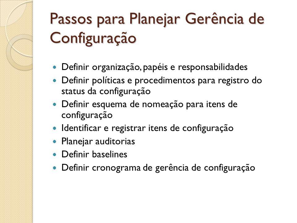 Passos para Planejar Gerência de Configuração Definir organização, papéis e responsabilidades Definir políticas e procedimentos para registro do statu