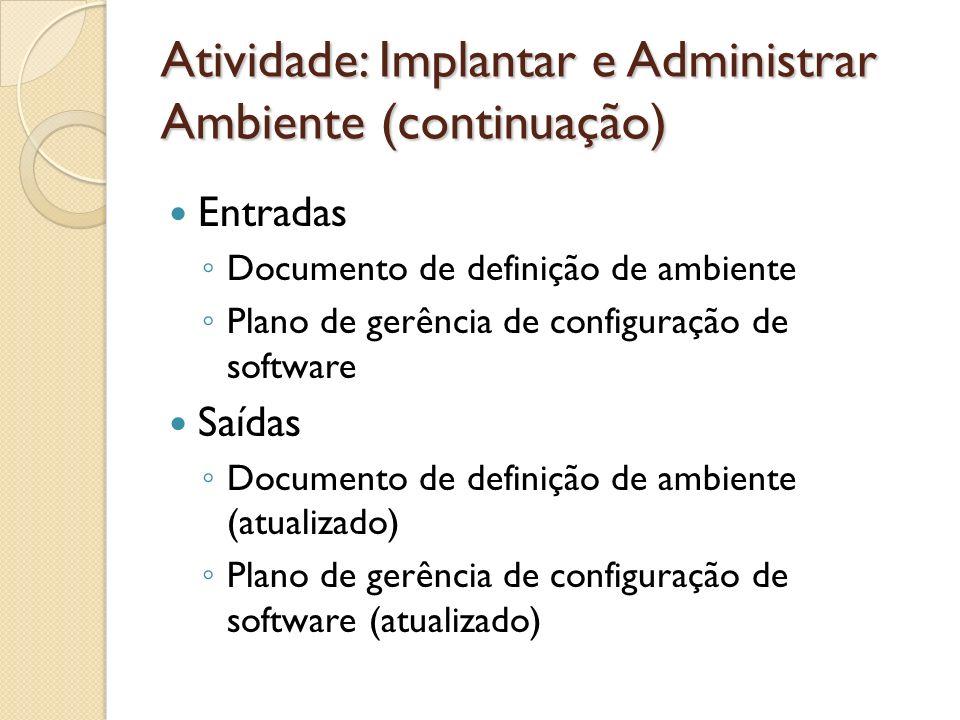 Atividade: Implantar e Administrar Ambiente (continuação) Entradas Documento de definição de ambiente Plano de gerência de configuração de software Sa