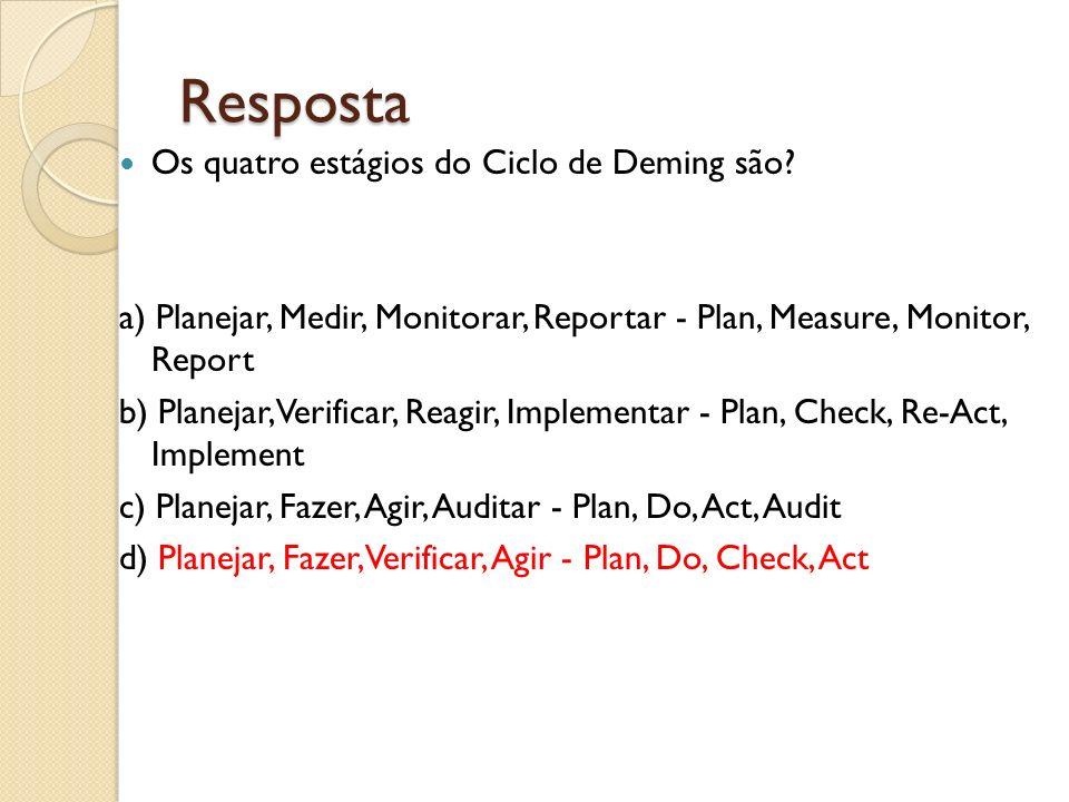 Resposta Os quatro estágios do Ciclo de Deming são? a) Planejar, Medir, Monitorar, Reportar - Plan, Measure, Monitor, Report b) Planejar, Verificar, R