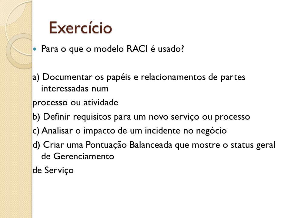 Exercício Para o que o modelo RACI é usado? a) Documentar os papéis e relacionamentos de partes interessadas num processo ou atividade b) Definir requ