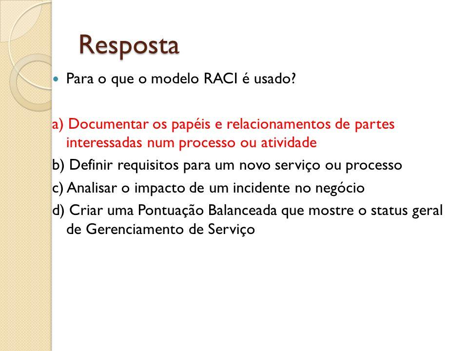Resposta Para o que o modelo RACI é usado? a) Documentar os papéis e relacionamentos de partes interessadas num processo ou atividade b) Definir requi